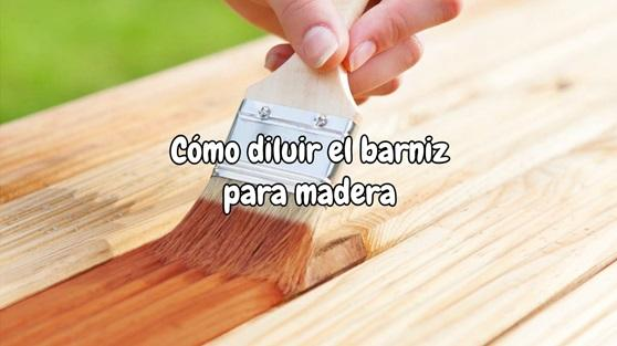 como diluir el barniz para madera